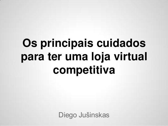 Os principais cuidadospara ter uma loja virtual      competitiva       Diego Jušinskas