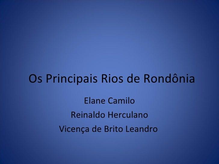 Os Principais Rios de Rondônia Elane Camilo Reinaldo Herculano Vicença de Brito Leandro