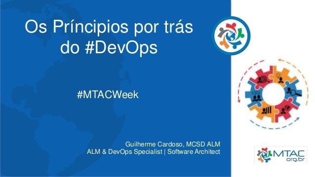 Os Príncipios por trás do #DevOps #MTACWeek Guilherme Cardoso, MCSD ALM ALM & DevOps Specialist | Software Architect