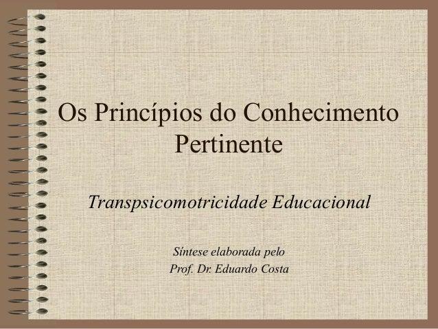 Os Princípios do Conhecimento Pertinente Transpsicomotricidade Educacional Síntese elaborada pelo Prof. Dr. Eduardo Costa