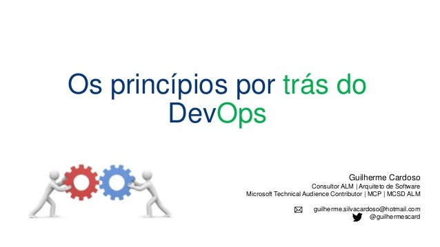 Os princípios por trás do DevOps Guilherme Cardoso Consultor ALM | Arquiteto de Software Microsoft Technical Audience Cont...