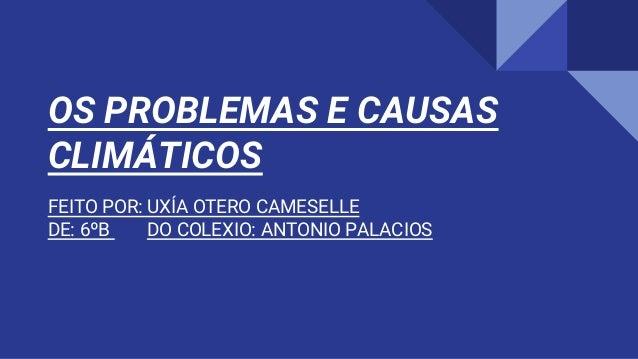 OS PROBLEMAS E CAUSAS CLIMÁTICOS FEITO POR: UXÍA OTERO CAMESELLE DE: 6ºB DO COLEXIO: ANTONIO PALACIOS