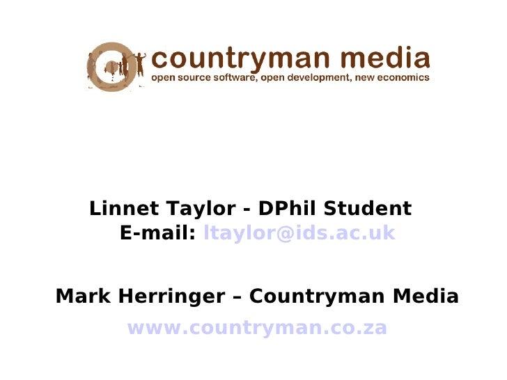 Linnet Taylor - DPhil Student      E-mail: ltaylor@ids.ac.uk   Mark Herringer – Countryman Media      www.countryman.co.za