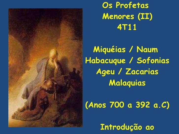 Os Profetas  Menores (II) 4T11 Miquéias / Naum  Habacuque / Sofonias Ageu / Zacarias Malaquias (Anos 700 a 392 a.C) Introd...