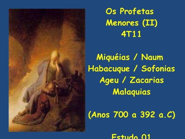 Os Profetas  Menores (II) 4T11 Miquéias / Naum  Habacuque / Sofonias Ageu / Zacarias Malaquias (Anos 700 a 392 a.C) Estudo...