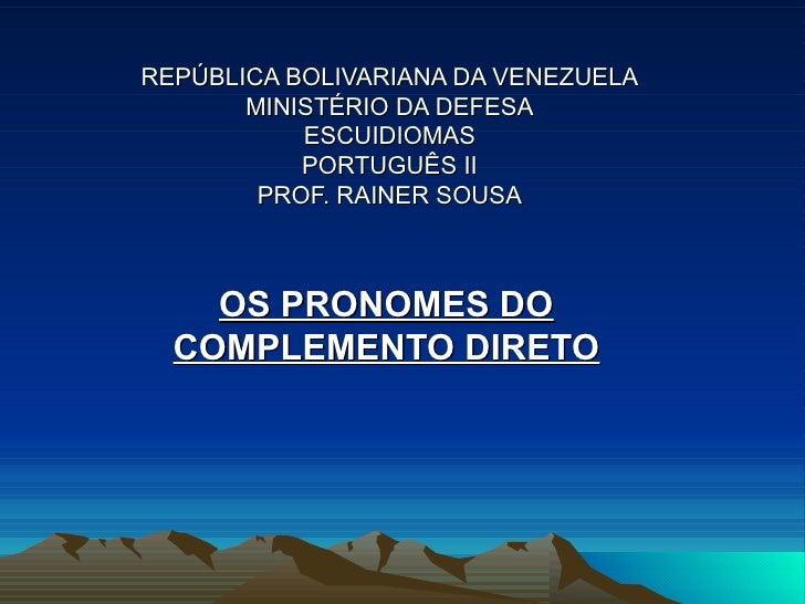 REPÚBLICA BOLIVARIANA DA VENEZUELA MINISTÉRIO DA DEFESA ESCUIDIOMAS PORTUGUÊS II PROF. RAINER SOUSA OS PRONOMES DO COMPLEM...