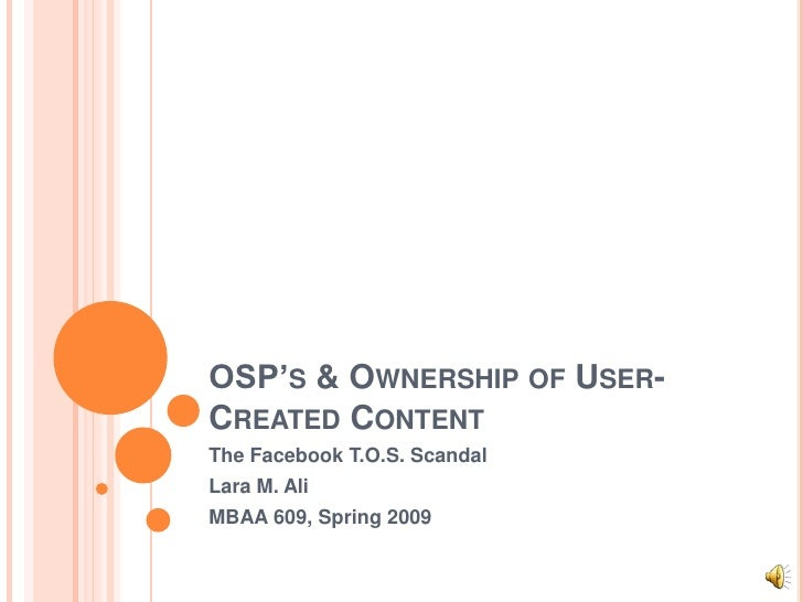 OSP'S & OWNERSHIP OF USER- CREATED CONTENT The Facebook T.O.S. Scandal Lara M. Ali MBAA 609, Spring 2009