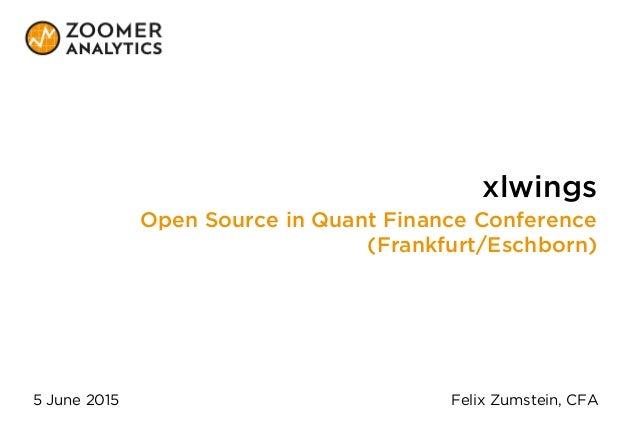 xlwings Open Source in Quant Finance Conference (Frankfurt/Eschborn) 5 June 2015 Felix Zumstein, CFA