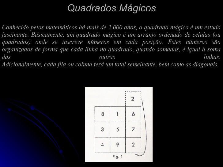 Quadrados Mágicos Conhecido pelos matemáticos há mais de 2,000 anos, o quadrado mágico é um estudo fascinante. Basicamente...