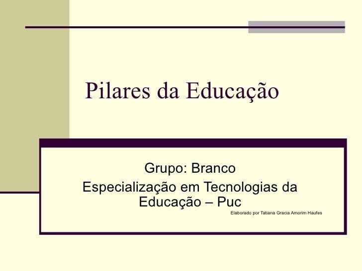 Pilares da Educação Grupo: Branco Especialização em Tecnologias da Educação – Puc Elaborado por Tatiana Gracia Amorim Haufes