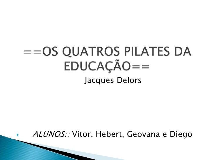 ==OS QUATROS PILATES DA EDUCAÇÃO==<br />                           Jacques Delors<br />    ALUNOS:: Vitor, Hebert, Geovana...