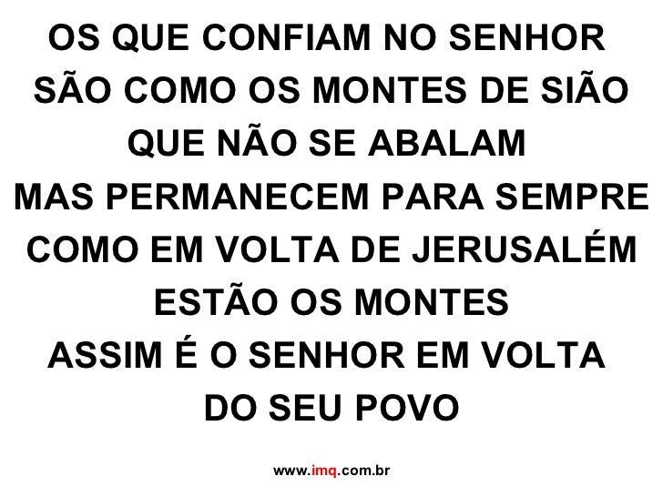 OS QUE CONFIAM NO SENHOR  SÃO COMO OS MONTES DE SIÃO QUE NÃO SE ABALAM  MAS PERMANECEM PARA SEMPRE COMO EM VOLTA DE JERUSA...