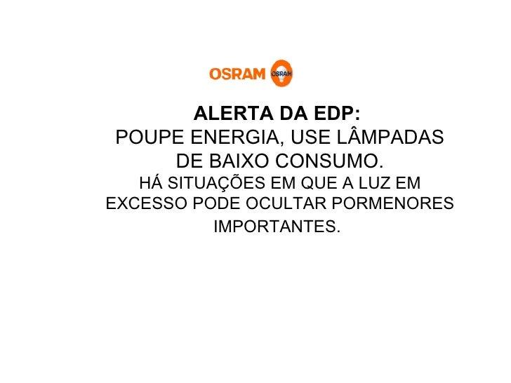 ALERTA DA EDP:   POUPE ENERGIA, USE LÂMPADAS DE BAIXO CONSUMO. HÁ SITUAÇÕES EM QUE A LUZ EM EXCESSO PODE OCULTAR PORMENORE...