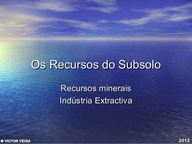 Os Recursos do Subsolo Recursos minerais Indústria Extractiva  © VICTOR VEIGA  2012