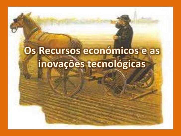 Os recursos económicos e as inovações tecnológicas