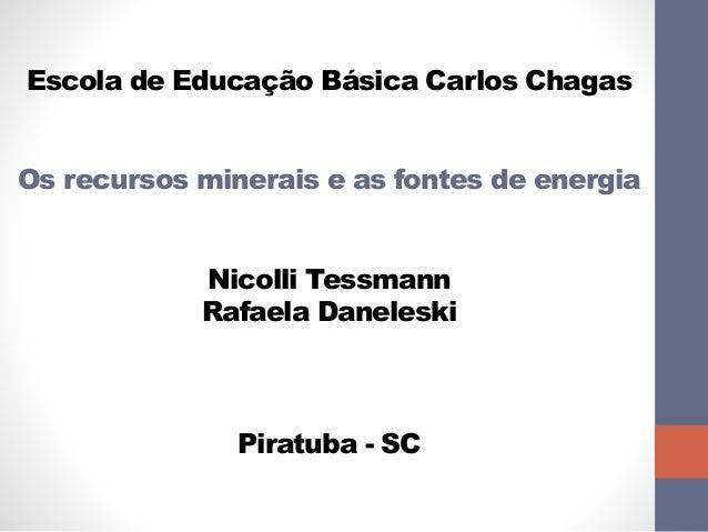 Escola de Educação Básica Carlos Chagas  Os recursos minerais e as fontes de energia  Nicolli Tessmann  Rafaela Daneleski ...
