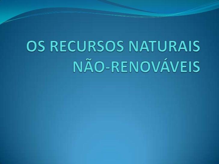 OS RECURSOS NATURAIS NÃO-RENOVÁVEIS<br />