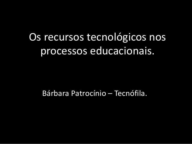 Os recursos tecnológicos nos processos educacionais. Bárbara Patrocínio – Tecnófila.