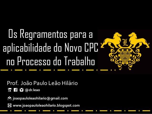 Os Regramentos para a aplicabilidade do Novo CPC no Processo do Trabalho Prof. João Paulo Leão Hilário @dr.leao joaopaulol...