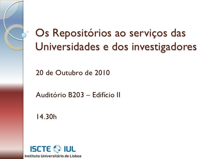 Os Repositórios ao serviços dasUniversidades e dos investigadores20 de Outubro de 2010Auditório B203 – Edifício II14.30h