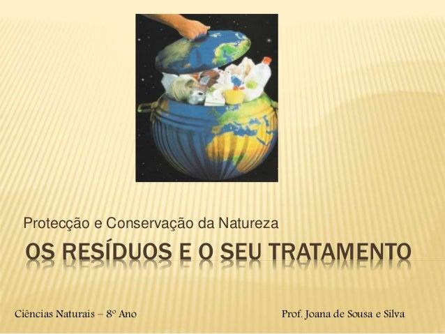 OS RESÍDUOS E O SEU TRATAMENTO Protecção e Conservação da Natureza Ciências Naturais – 8º Ano Prof. Joana de Sousa e Silva