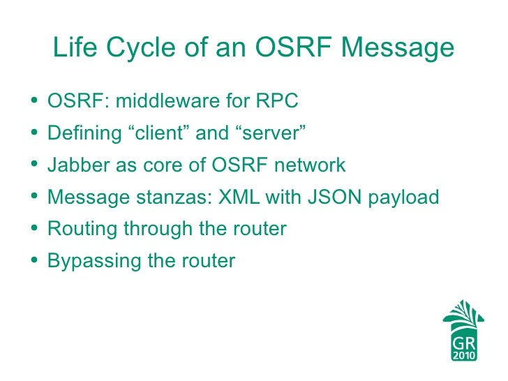 "Life Cycle of an OSRF Message <ul><li>OSRF: middleware for RPC </li></ul><ul><li>Defining ""client"" and ""server"" </li></ul>..."