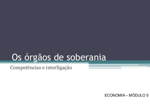 Os órgãos de soberania  Competências e interligação  ECONOMIA –MÓDULO 5