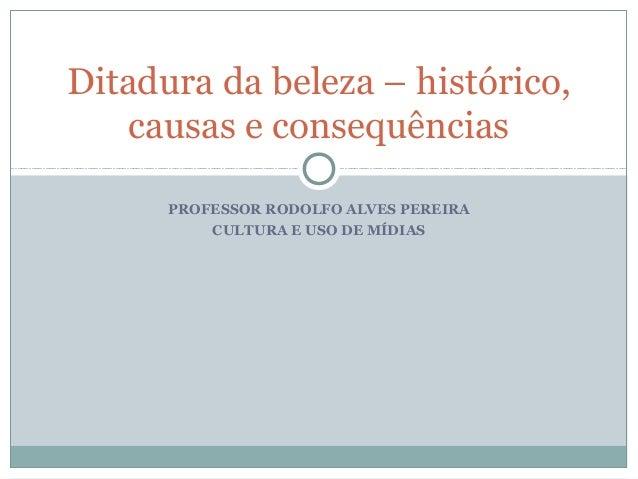 PROFESSOR RODOLFO ALVES PEREIRA CULTURA E USO DE MÍDIAS Ditadura da beleza – histórico, causas e consequências