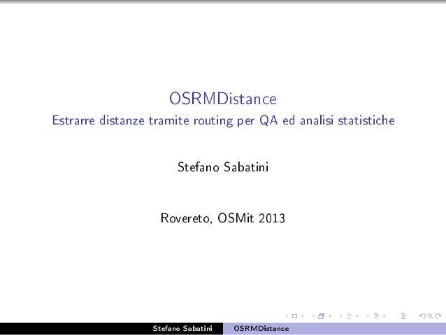 OSRMDistance Estrarre distanze tramite routing per QA ed analisi statistiche Stefano Sabatini Rovereto, OSMit 2013 Stefano...