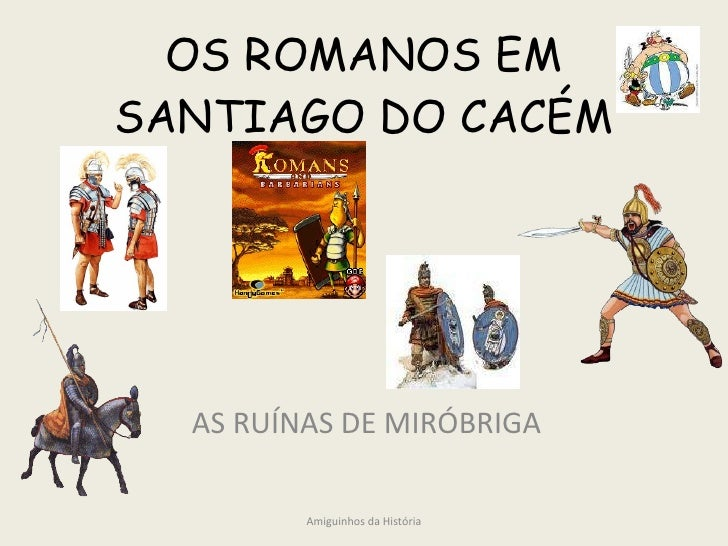OS ROMANOS EM SANTIAGO DO CACÉM AS RUÍNAS DE MIRÓBRIGA Amiguinhos da História