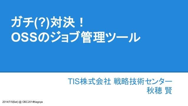 ガチ(?)対決! OSSのジョブ管理ツール TIS株式会社 戦略技術センター 秋穂 賢 2014/7/5(Sat) @ OSC2014Nagoya