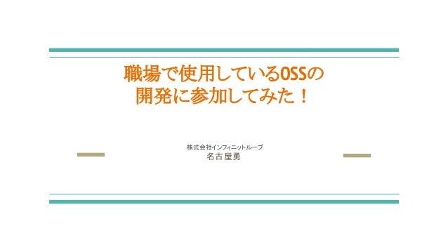 職場で使用しているOSSの 開発に参加してみた! 株式会社インフィニットループ 名古屋勇