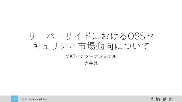 MKT International,Inc.1 サーバーサイドにおけるOSSセ キュリティ市場動向について MKTインターナショナル ⾚井誠