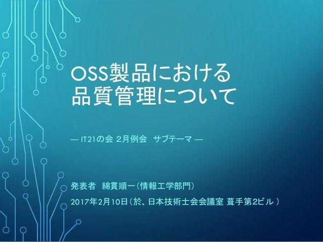 OSS製品における 品質管理について ― IT21の会 2月例会 サブテーマ ― 発表者 綿貫順一(情報工学部門) 2017年2月10日(於、日本技術士会会議室 葺手第2ビル )
