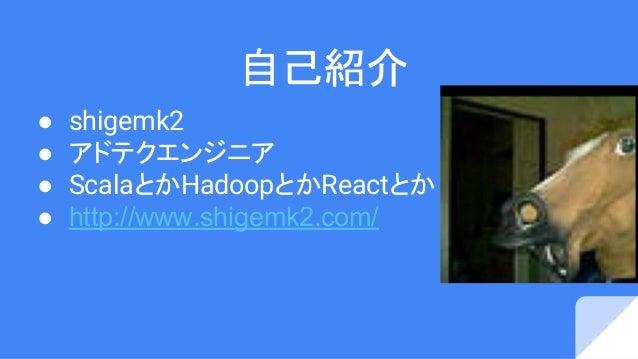 自己紹介 ● shigemk2 ● アドテクエンジニア ● ScalaとかHadoopとかReactとか ● http://www.shigemk2.com/