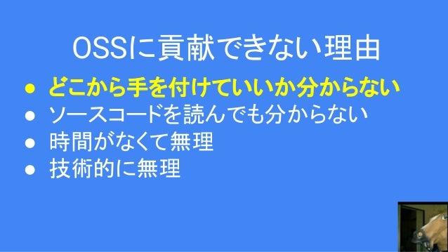 OSSに貢献できない理由 ● どこから手を付けていいか分からない ● ソースコードを読んでも分からない ● 時間がなくて無理 ● 技術的に無理