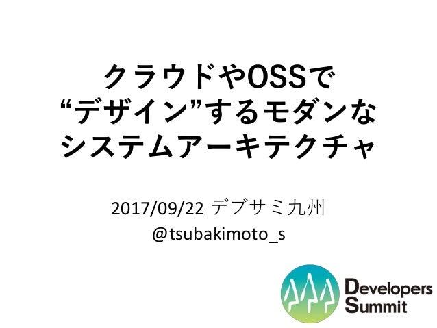 """クラウドやOSSで """"デザイン""""するモダンな システムアーキテクチャ 2017/09/22 デブサミ九州 @tsubakimoto_s"""