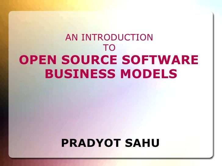 AN INTRODUCTION  TO   OPEN SOURCE SOFTWARE  BUSINESS MODELS PRADYOT SAHU