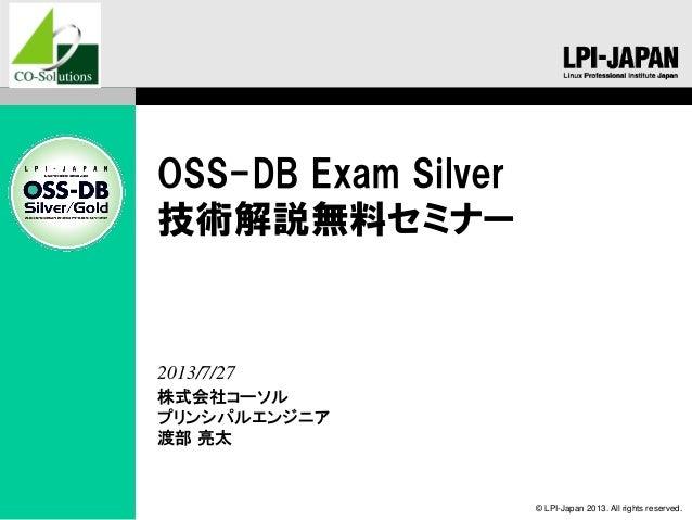 © LPI-Japan 2013. All rights reserved. OSS-DB Exam Silver 技術解説無料セミナー 株式会社コーソル プリンシパルエンジニア 渡部 亮太 2013/7/27