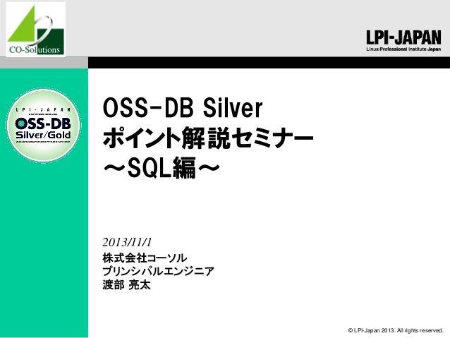 OSS-DB Silver ポイント解説セミナー ~SQL編~ 2013/11/1 株式会社コーソル プリンシパルエンジニア 渡部 亮太  © LPI-Japan 2013. All rights reserved.