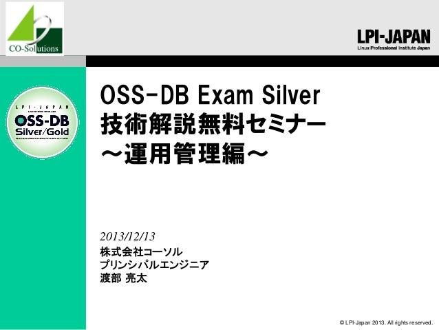 OSS-DB Exam Silver 技術解説無料セミナー ~運用管理編~  2013/12/13 株式会社コーソル プリンシパルエンジニア 渡部 亮太  © LPI-Japan 2013. All rights reserved.