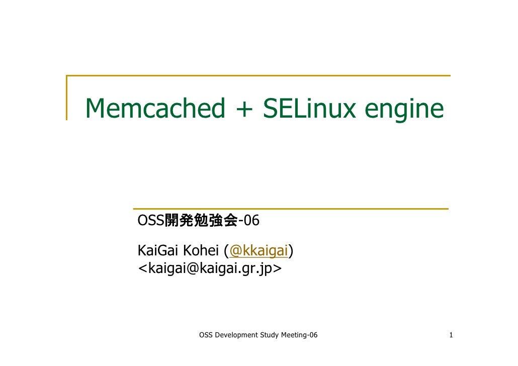 Memcached + SELinux engine      OSS開発勉強会-06     KaiGai Kohei (@kkaigai)    <kaigai@kaigai.gr.jp>                OSS Develo...