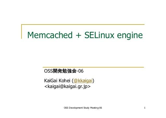 OSS Development Study Meeting-06 1 Memcached + SELinux engine OSS開発勉強会-06 KaiGai Kohei (@kkaigai) <kaigai@kaigai.gr.jp>