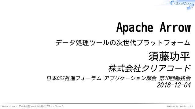 Apache Arrow - データ処理ツールの次世代プラットフォーム Powered by Rabbit 2.2.2 Apache Arrow データ処理ツールの次世代プラットフォーム 須藤功平 株式会社クリアコード 日本OSS推進フォーラム...