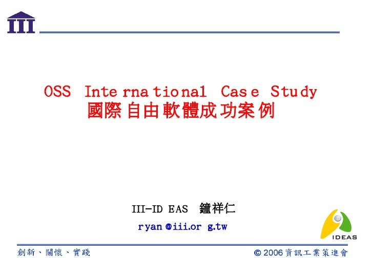 OSS Inte rna tio nal Cas e Stu dy     國際 自由 軟體成 功案 例               III-ID EAS   鐘祥仁            ryan @iii.or g.tw