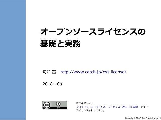 Copyright 2008-2018 Yutaka kachi オープンソースライセンスの 基礎と実務 可知 豊 http://www.catch.jp/oss-license/ 2018-10a 本テキストは、 クリエイティブ・コモンズ・ラ...