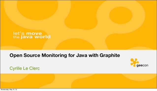 Cyrille Le ClercOpen Source Monitoring for Java with GraphiteWednesday, May 15, 13