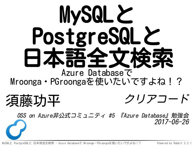 MySQLと PostgreSQLと 日本語全文検索 - Azure Databaseで Mroonga・PGroongaを使いたいですよね!? Powered by Rabbit 2.2.1 MySQLと PostgreSQLと 日本語全文検...