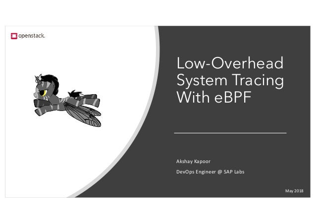 Low-Overhead System Tracing With eBPF May 2018 Akshay Kapoor DevOps Engineer @ SAP Labs