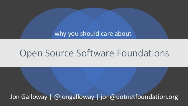 Jon Galloway | @jongalloway | jon@dotnetfoundation.org Open Source Software Foundations why you should care about